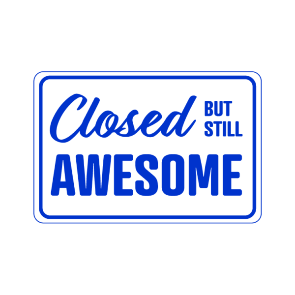 Closed But Still Awesome temporary sign